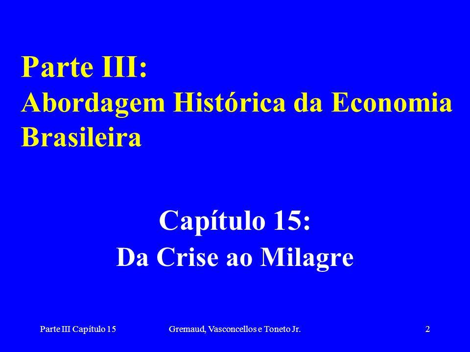 Parte III Capítulo 15Gremaud, Vasconcellos e Toneto Jr.3 Início dos anos 60 forte reversão da situação econômica com: –queda dos investimentos, –queda da taxa de crescimento da renda – aceleração da inflação Em parte estes problemas refletem os desequilíbrios do Plano de Metas do governo J.K.