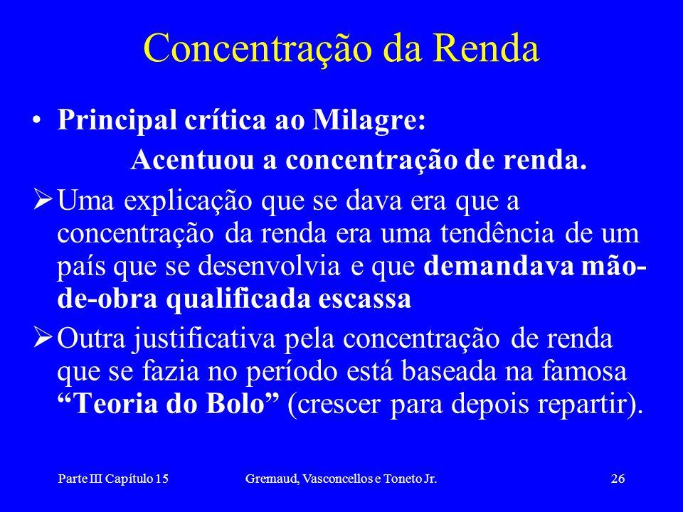 Parte III Capítulo 15Gremaud, Vasconcellos e Toneto Jr.26 Concentração da Renda Principal crítica ao Milagre: Acentuou a concentração de renda. Uma ex