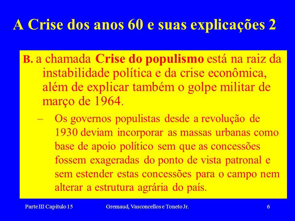 Parte III Capítulo 15Gremaud, Vasconcellos e Toneto Jr.6 A Crise dos anos 60 e suas explicações 2 B. a chamada Crise do populismo está na raiz da inst