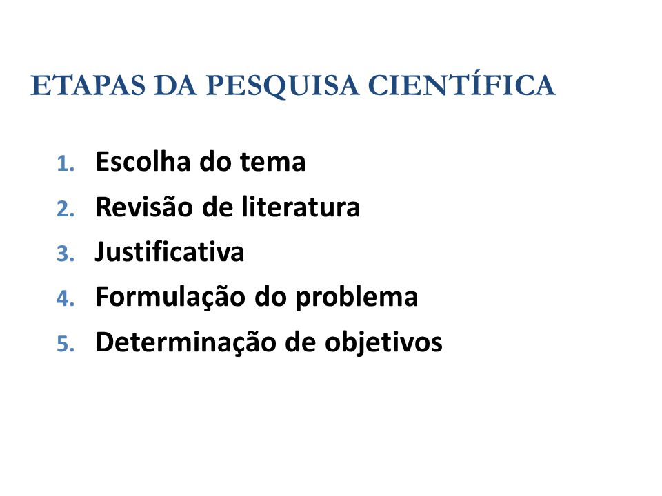 ETAPAS DA PESQUISA CIENTÍFICA 1. Escolha do tema 2. Revisão de literatura 3. Justificativa 4. Formulação do problema 5. Determinação de objetivos