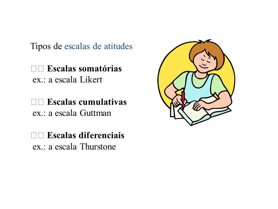 Tipos de escalas de atitudes Escalas somatórias ex.: a escala Likert Escalas cumulativas ex.: a escala Guttman Escalas diferenciais ex.: a escala Thur