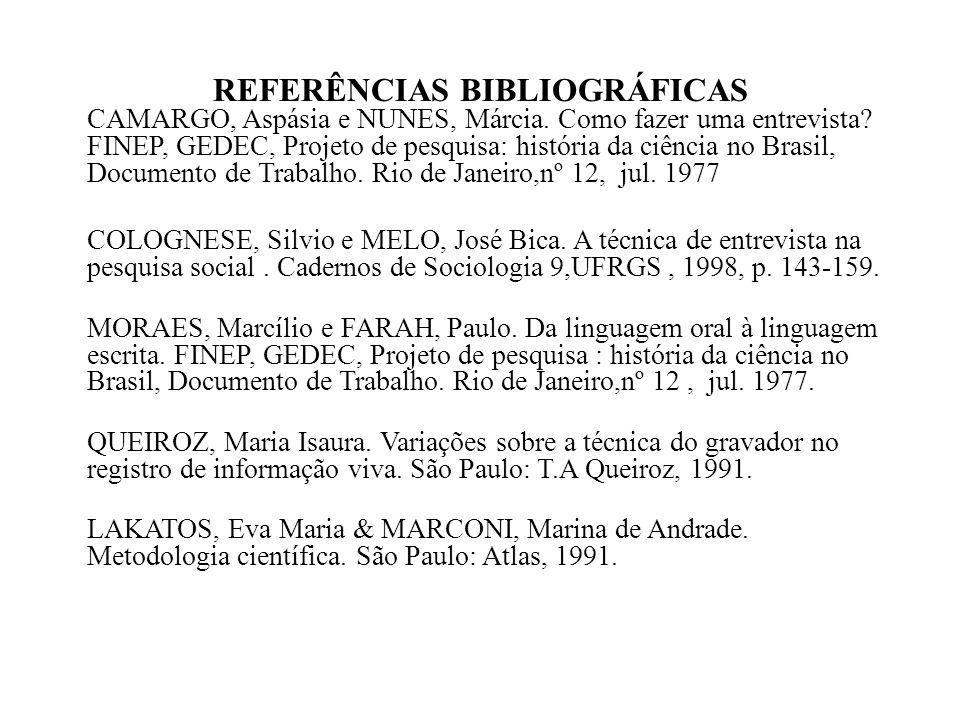 REFERÊNCIAS BIBLIOGRÁFICAS CAMARGO, Aspásia e NUNES, Márcia. Como fazer uma entrevista? FINEP, GEDEC, Projeto de pesquisa: história da ciência no Bras