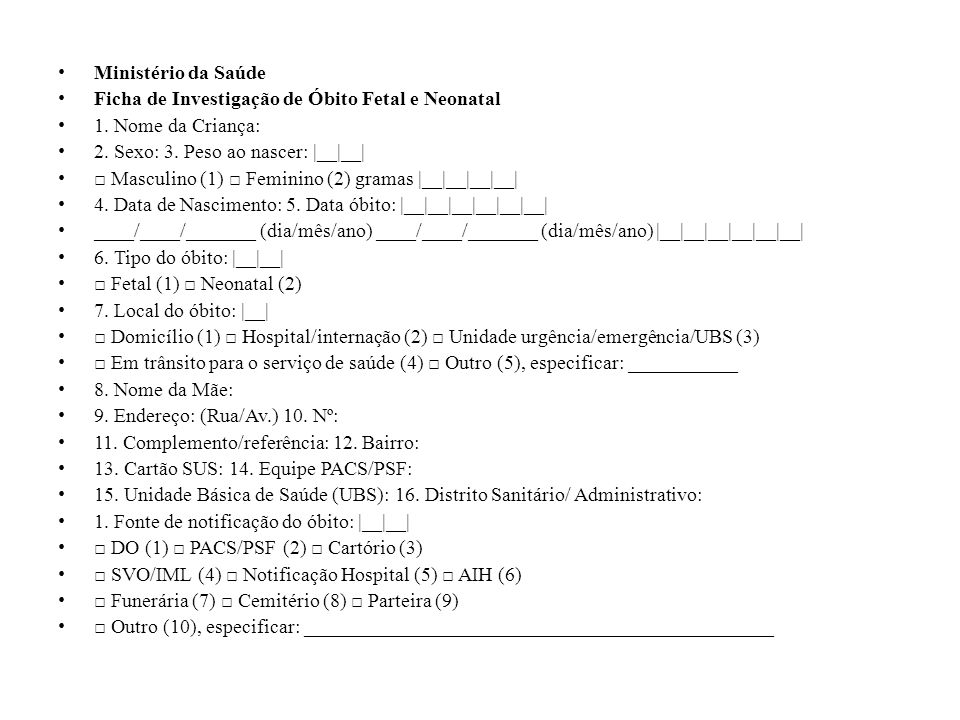 Ministério da Saúde Ficha de Investigação de Óbito Fetal e Neonatal 1. Nome da Criança: 2. Sexo: 3. Peso ao nascer: |__|__| Masculino (1) Feminino (2)