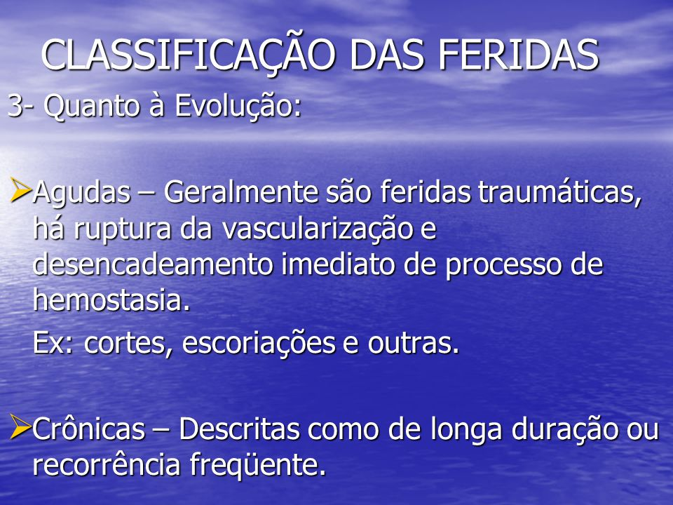 CLASSIFICAÇÃO DAS FERIDAS 3- Quanto à Evolução: Agudas – Geralmente são feridas traumáticas, há ruptura da vascularização e desencadeamento imediato d