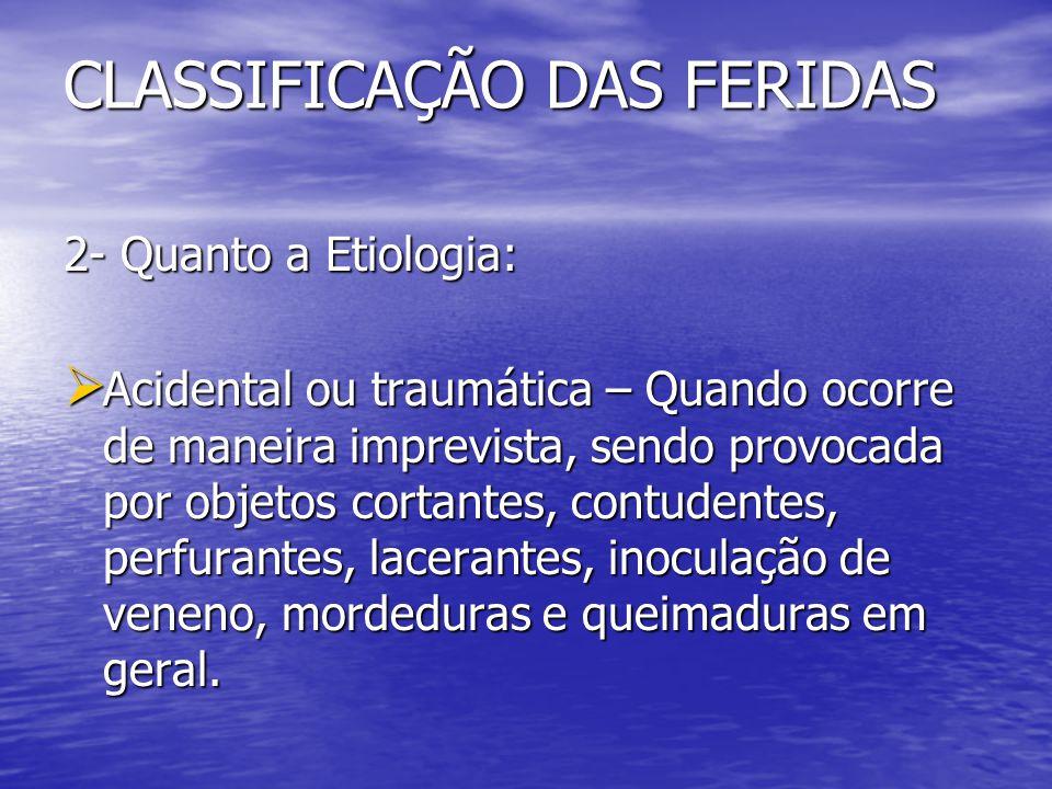 CLASSIFICAÇÃO DAS FERIDAS 2- Quanto a Etiologia: Acidental ou traumática – Quando ocorre de maneira imprevista, sendo provocada por objetos cortantes,