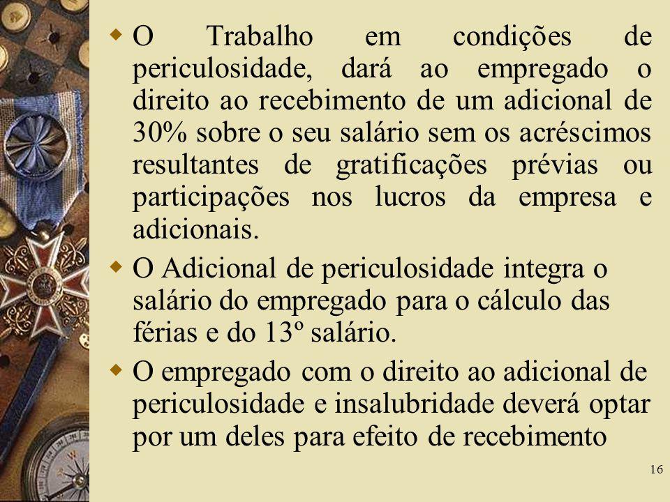 16 O Trabalho em condições de periculosidade, dará ao empregado o direito ao recebimento de um adicional de 30% sobre o seu salário sem os acréscimos