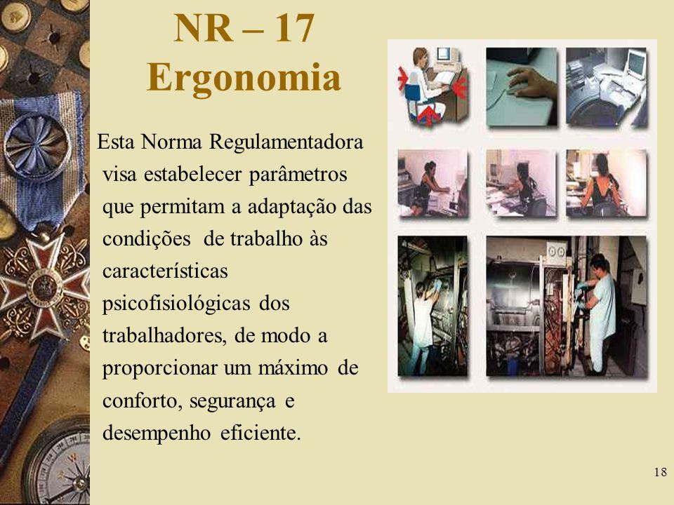 18 NR – 17 Ergonomia Esta Norma Regulamentadora visa estabelecer parâmetros que permitam a adaptação das condições de trabalho às características psic