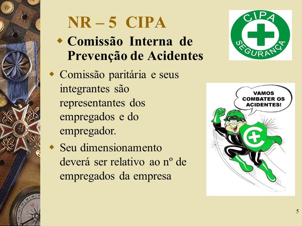 5 NR – 5 CIPA Comissão Interna de Prevenção de Acidentes Comissão paritária e seus integrantes são representantes dos empregados e do empregador. Seu