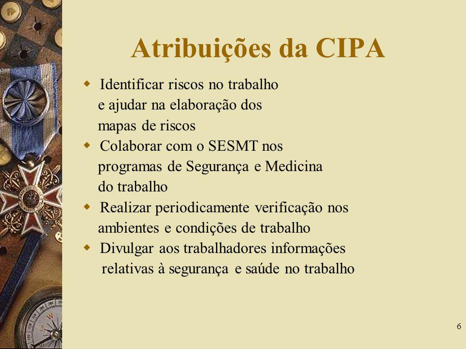 6 Atribuições da CIPA Identificar riscos no trabalho e ajudar na elaboração dos mapas de riscos Colaborar com o SESMT nos programas de Segurança e Med