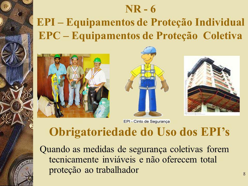 8 NR - 6 EPI – Equipamentos de Proteção Individual EPC – Equipamentos de Proteção Coletiva Obrigatoriedade do Uso dos EPIs Quando as medidas de segura
