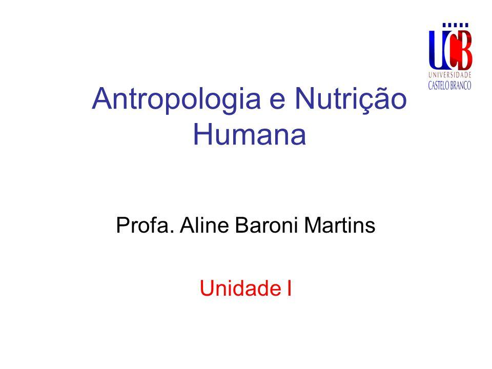 Antropologia e Nutrição Humana Profa. Aline Baroni Martins Unidade I