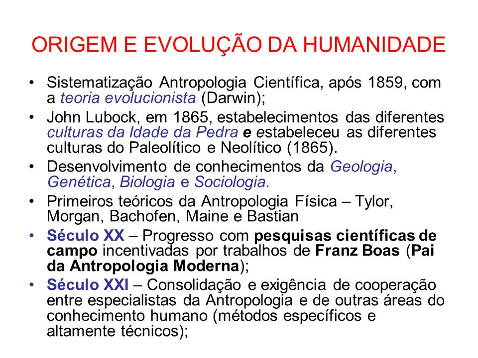 ORIGEM E EVOLUÇÃO DA HUMANIDADE Sistematização Antropologia Científica, após 1859, com a teoria evolucionista (Darwin); John Lubock, em 1865, estabele