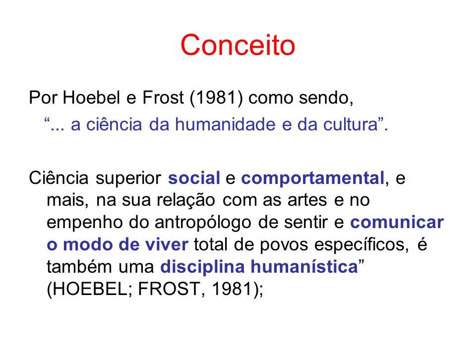 Conceito Por Hoebel e Frost (1981) como sendo,... a ciência da humanidade e da cultura. Ciência superior social e comportamental, e mais, na sua relaç