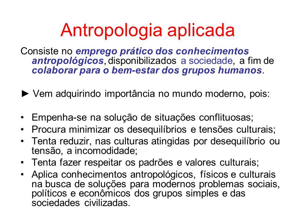 Antropologia aplicada Consiste no emprego prático dos conhecimentos antropológicos, disponibilizados a sociedade, a fim de colaborar para o bem-estar