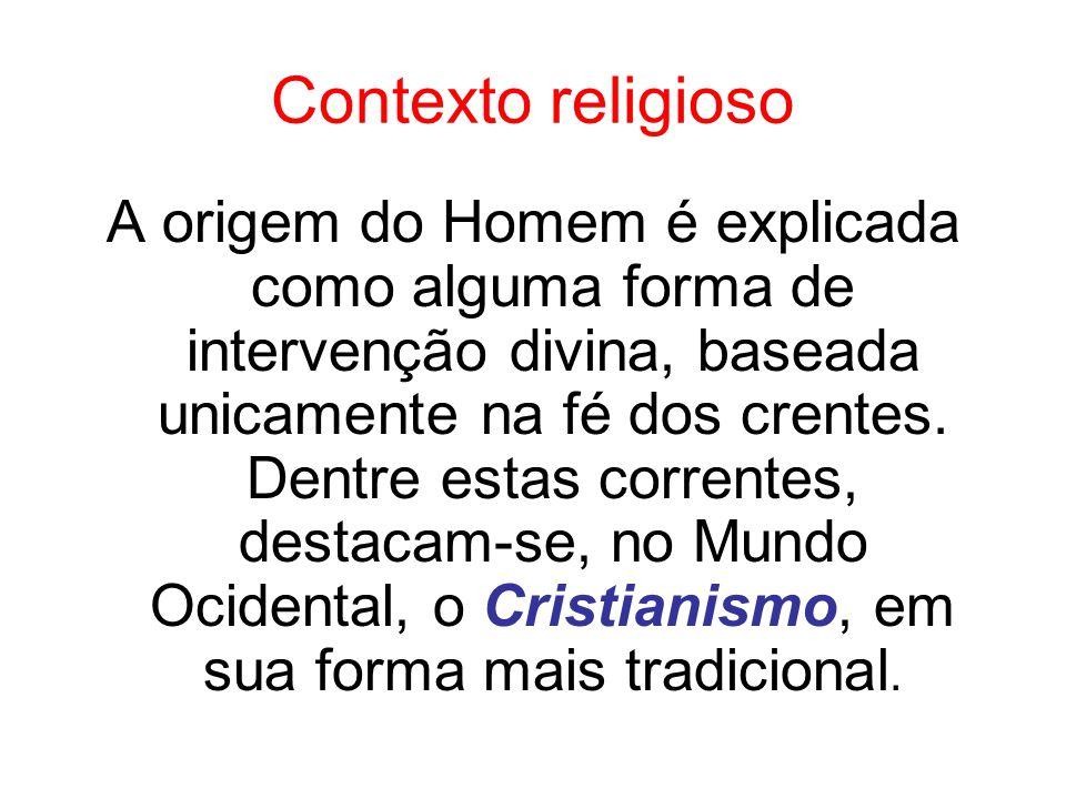 Contexto religioso A origem do Homem é explicada como alguma forma de intervenção divina, baseada unicamente na fé dos crentes. Dentre estas correntes