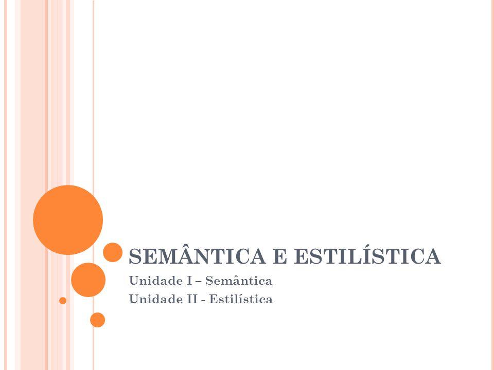 SEMÂNTICA E ESTILÍSTICA Unidade I – Semântica Unidade II - Estilística