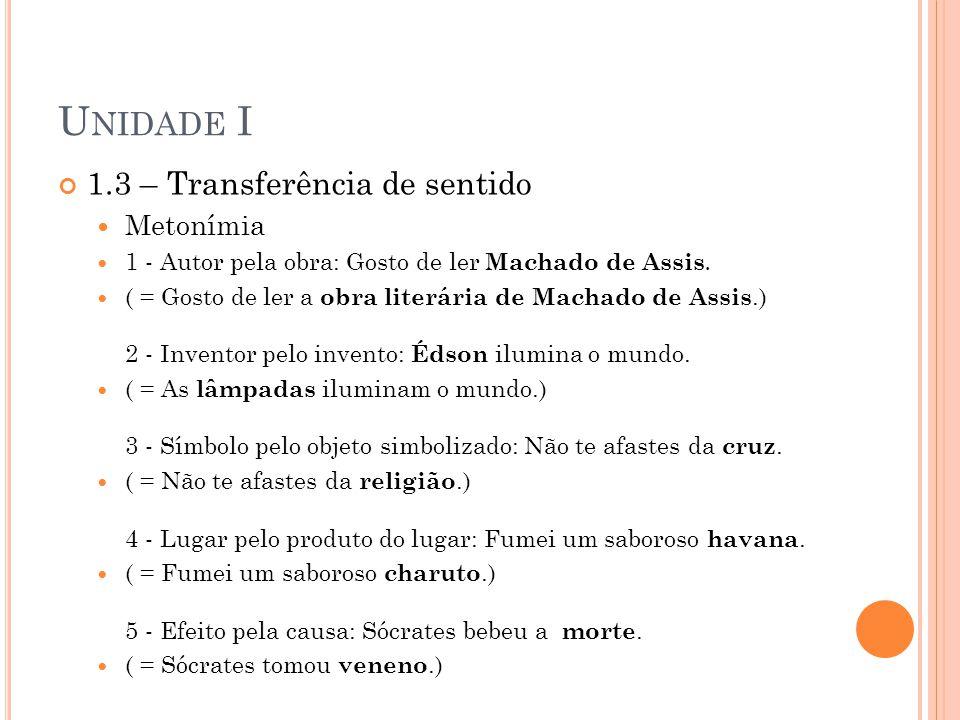 U NIDADE I 1.3 – Transferência de sentido Metonímia 1 - Autor pela obra: Gosto de ler Machado de Assis. ( = Gosto de ler a obra literária de Machado d