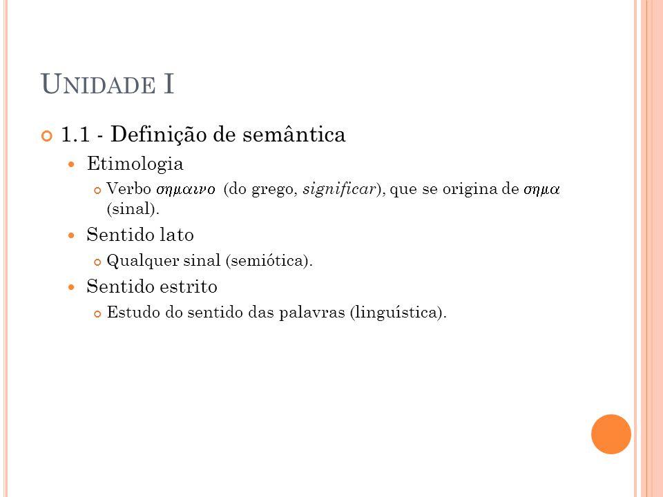 U NIDADE I 1.1 - Definição de semântica Etimologia Verbo (do grego, significar ), que se origina de (sinal). Sentido lato Qualquer sinal (semiótica).