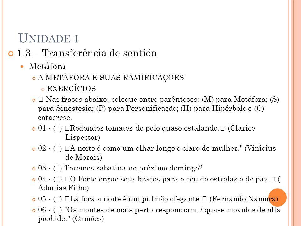 U NIDADE I 1.3 – Transferência de sentido Metáfora A METÁFORA E SUAS RAMIFICAÇÕES EXERCÍCIOS • Nas frases abaixo, coloque entre parênteses: (M) para M