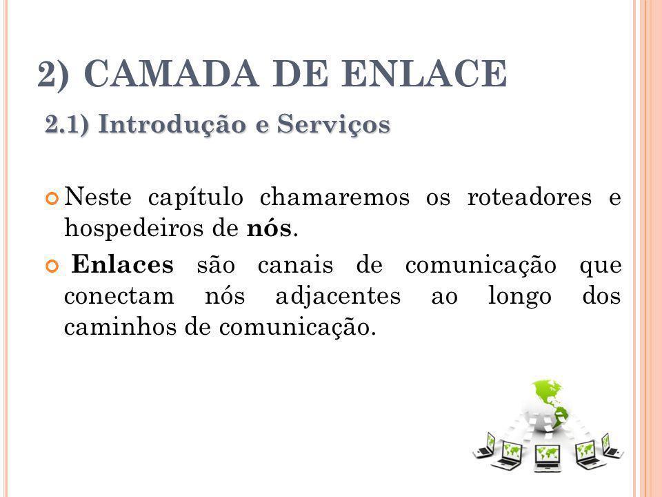 2) CAMADA DE ENLACE 2.1) Introdução e Serviços Neste capítulo chamaremos os roteadores e hospedeiros de nós. Enlaces são canais de comunicação que con