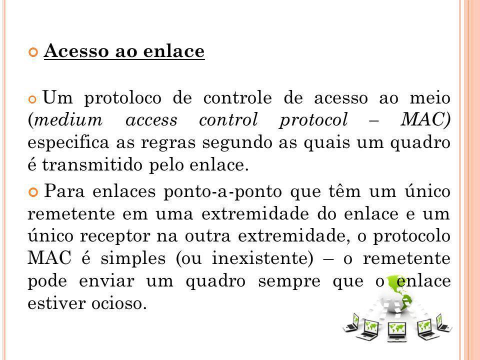 Acesso ao enlace Um protoloco de controle de acesso ao meio ( medium access control protocol – MAC) especifica as regras segundo as quais um quadro é