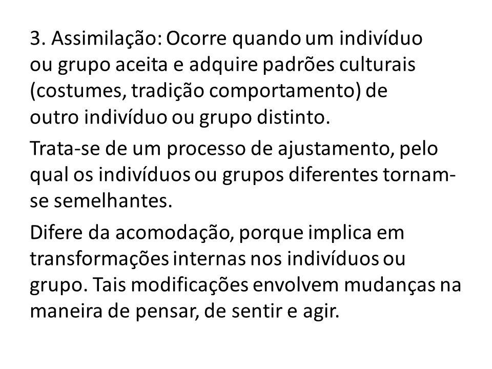 3. Assimilação: Ocorre quando um indivíduo ou grupo aceita e adquire padrões culturais (costumes, tradição comportamento) de outro indivíduo ou grupo