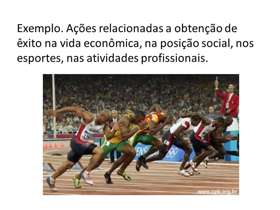 Exemplo. Ações relacionadas a obtenção de êxito na vida econômica, na posição social, nos esportes, nas atividades profissionais.