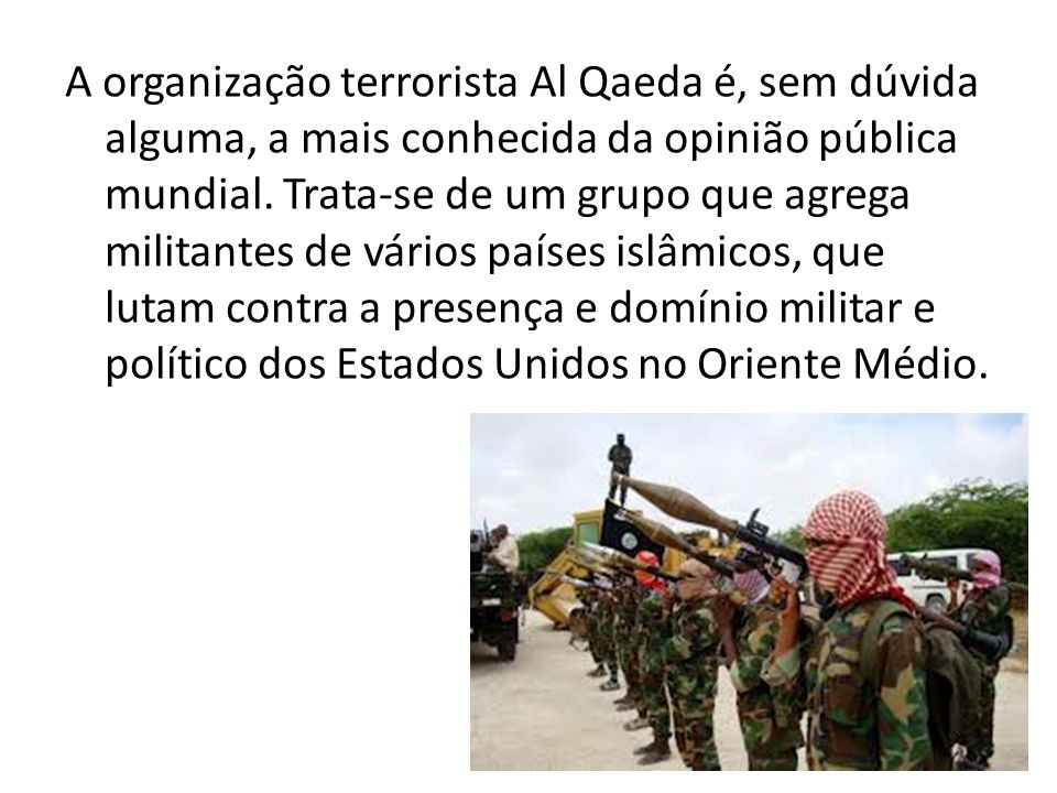 A organização terrorista Al Qaeda é, sem dúvida alguma, a mais conhecida da opinião pública mundial. Trata-se de um grupo que agrega militantes de vár