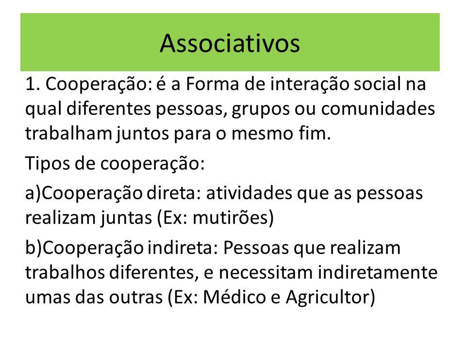Associativos 1. Cooperação: é a Forma de interação social na qual diferentes pessoas, grupos ou comunidades trabalham juntos para o mesmo fim. Tipos d