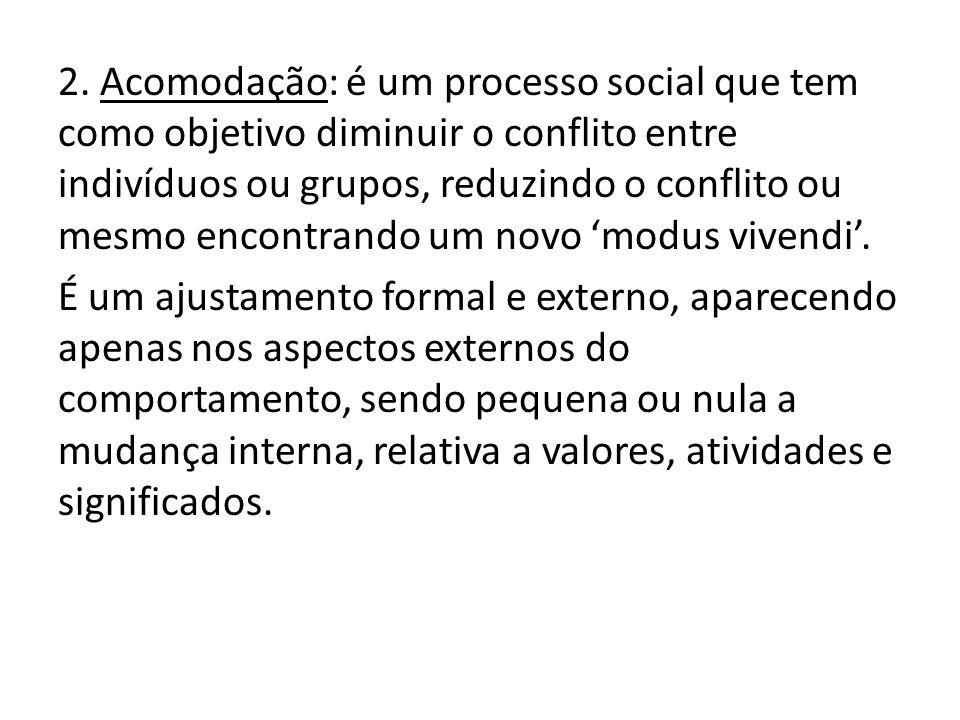 2. Acomodação: é um processo social que tem como objetivo diminuir o conflito entre indivíduos ou grupos, reduzindo o conflito ou mesmo encontrando um