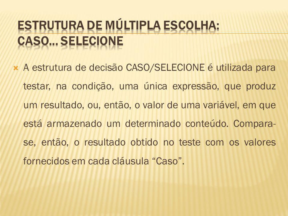 A estrutura de decisão CASO/SELECIONE é utilizada para testar, na condição, uma única expressão, que produz um resultado, ou, então, o valor de uma va
