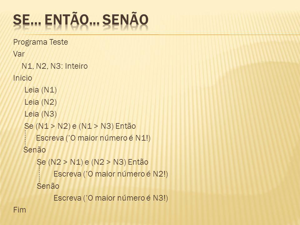 Programa Teste Var N1, N2, N3: Inteiro Inicio Leia (N1) Leia (N2) Leia (N3) Se (N1 > N2) e (N1 > N3) Então Escreva (O maior número é N1!) Senão Se (N2