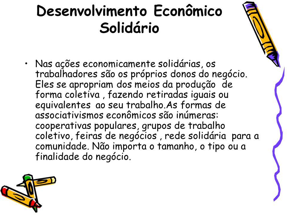 Desenvolvimento Econômico Solidário Nas ações economicamente solidárias, os trabalhadores são os próprios donos do negócio. Eles se apropriam dos meio