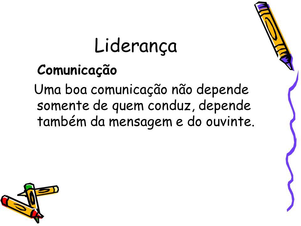 Liderança Comunicação Uma boa comunicação não depende somente de quem conduz, depende também da mensagem e do ouvinte.