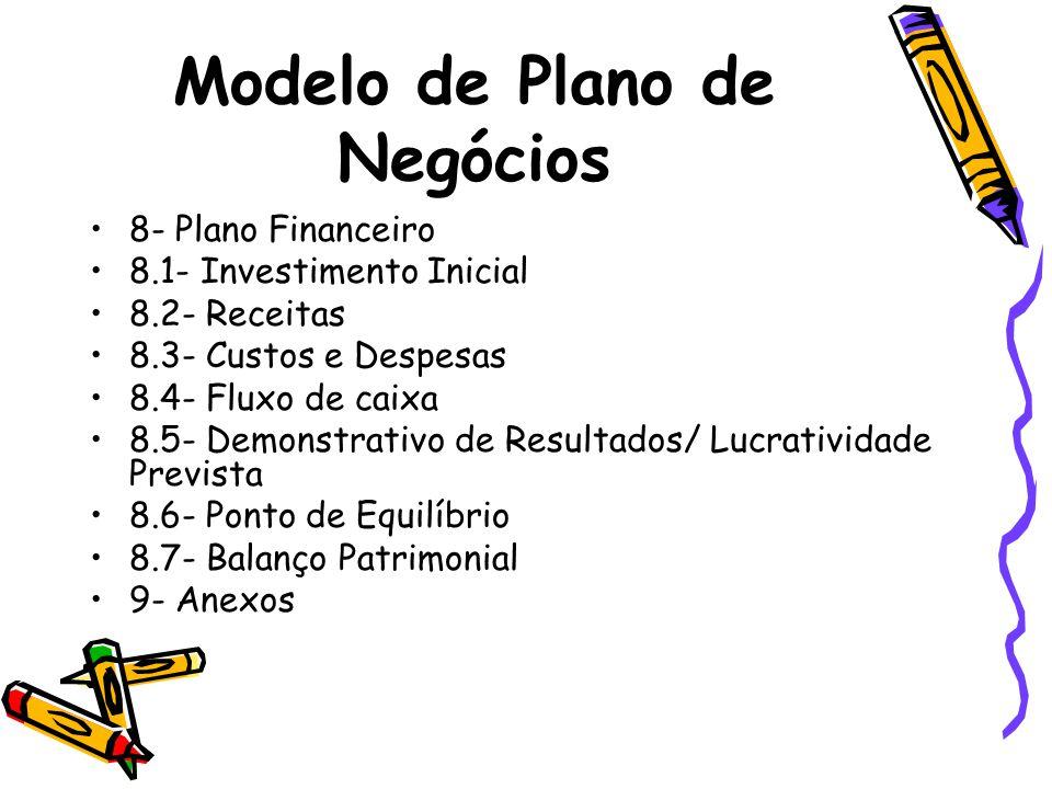 Modelo de Plano de Negócios 8- Plano Financeiro 8.1- Investimento Inicial 8.2- Receitas 8.3- Custos e Despesas 8.4- Fluxo de caixa 8.5- Demonstrativo