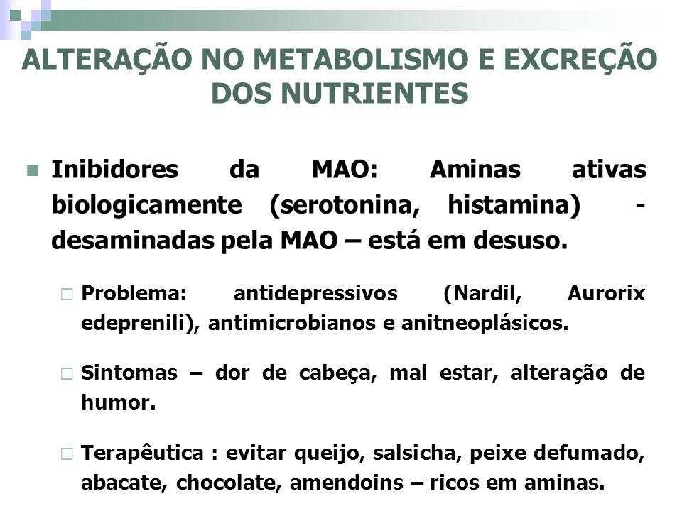 ALTERAÇÃO NO METABOLISMO E EXCREÇÃO DOS NUTRIENTES Inibidores da MAO: Aminas ativas biologicamente (serotonina, histamina) - desaminadas pela MAO – es