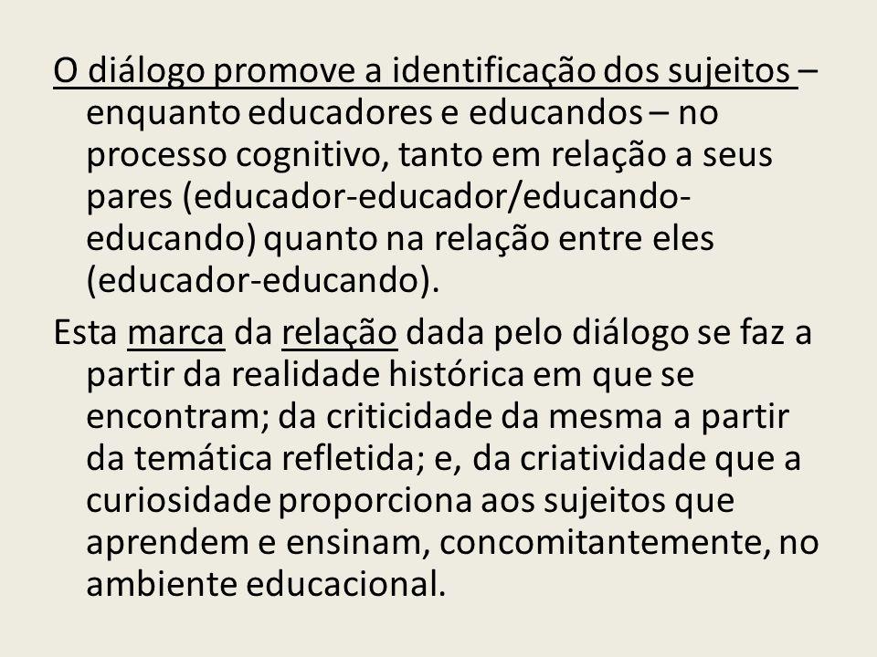 O diálogo promove a identificação dos sujeitos – enquanto educadores e educandos – no processo cognitivo, tanto em relação a seus pares (educador-educador/educando- educando) quanto na relação entre eles (educador-educando).