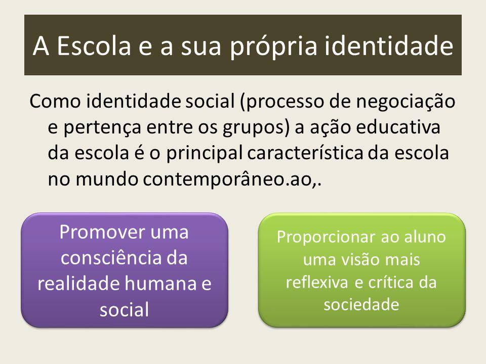 A Escola e a sua própria identidade Como identidade social (processo de negociação e pertença entre os grupos) a ação educativa da escola é o principal característica da escola no mundo contemporâneo.ao,.