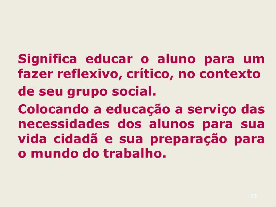 45 Significa educar o aluno para um fazer reflexivo, crítico, no contexto de seu grupo social.
