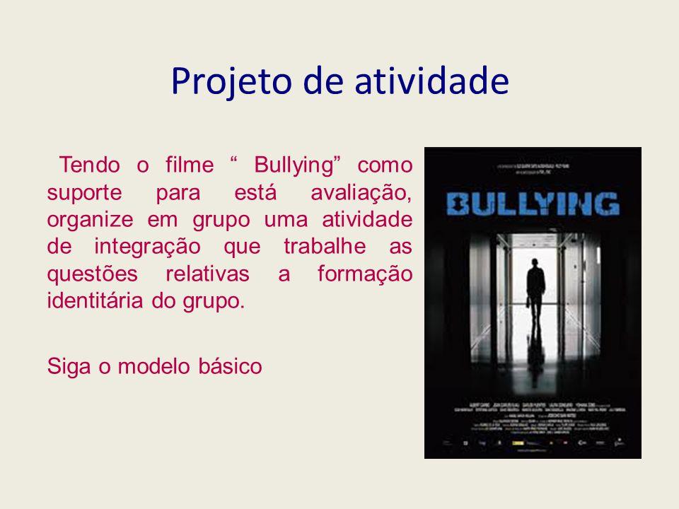Projeto de atividade Tendo o filme Bullying como suporte para está avaliação, organize em grupo uma atividade de integração que trabalhe as questões relativas a formação identitária do grupo.