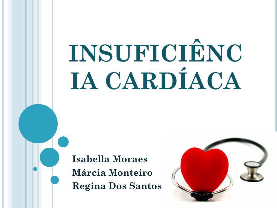 INSUFICIÊNC IA CARDÍACA Isabella Moraes Márcia Monteiro Regina Dos Santos