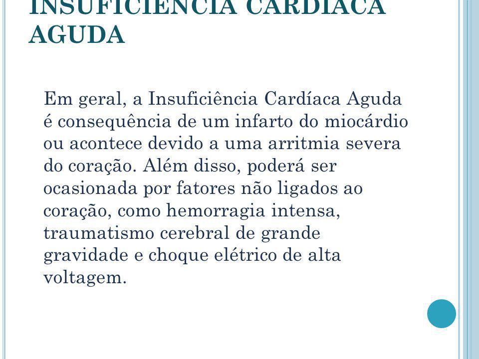 INSUFICIÊNCIA CARDÍACA AGUDA Em geral, a Insuficiência Cardíaca Aguda é consequência de um infarto do miocárdio ou acontece devido a uma arritmia seve