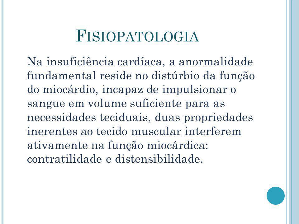 F ISIOPATOLOGIA Na insuficiência cardíaca, a anormalidade fundamental reside no distúrbio da função do miocárdio, incapaz de impulsionar o sangue em v