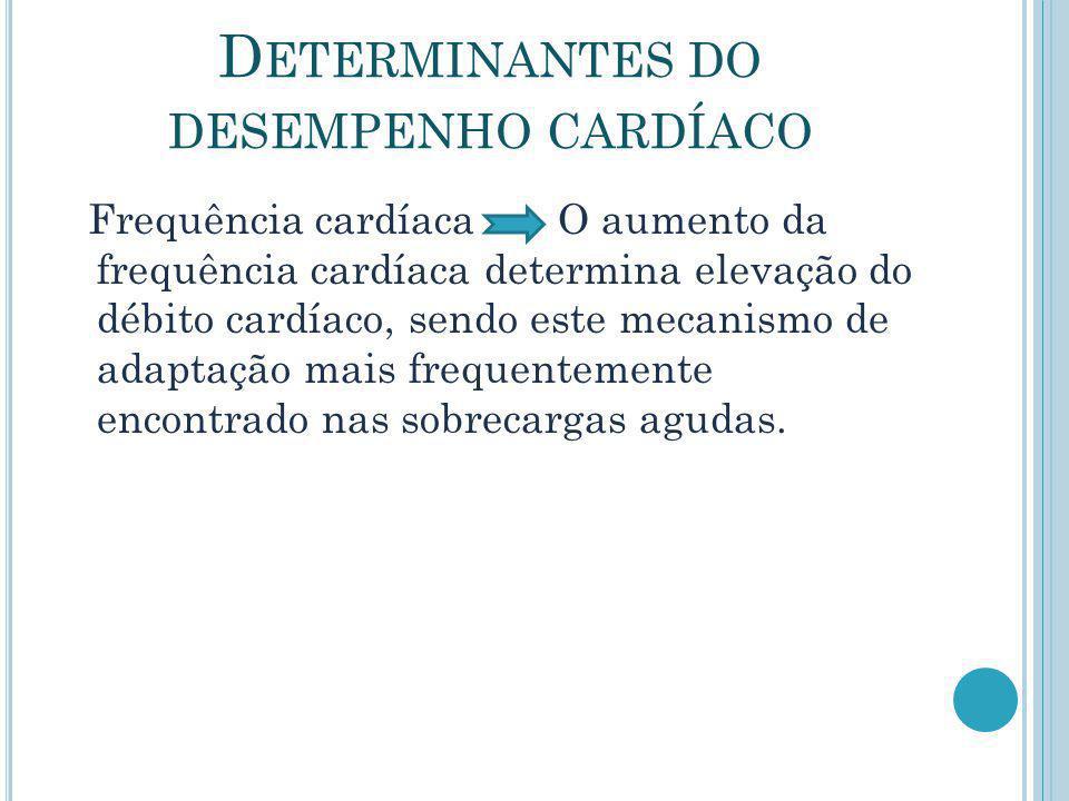 D ETERMINANTES DO DESEMPENHO CARDÍACO Frequência cardíaca O aumento da frequência cardíaca determina elevação do débito cardíaco, sendo este mecanismo