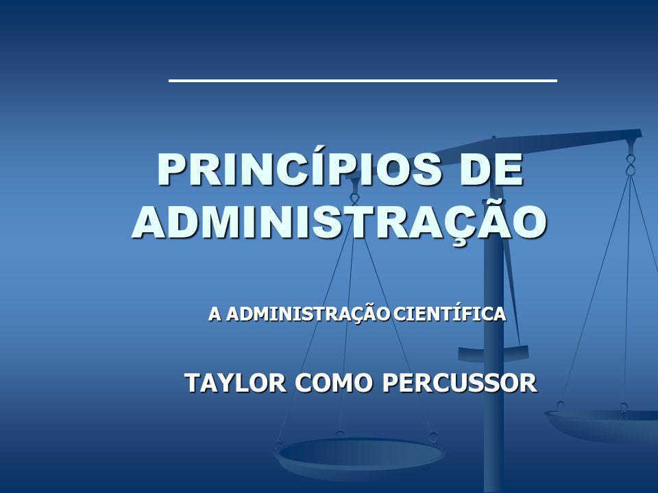 PRINCÍPIOS DE ADMINISTRAÇÃO A ADMINISTRAÇÃO CIENTÍFICA TAYLOR COMO PERCUSSOR TAYLOR COMO PERCUSSOR