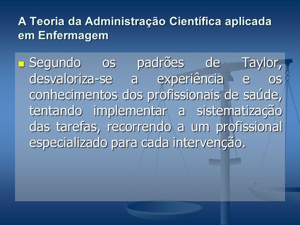 A Teoria da Administração Científica aplicada em Enfermagem Segundo os padrões de Taylor, desvaloriza-se a experiência e os conhecimentos dos profissi