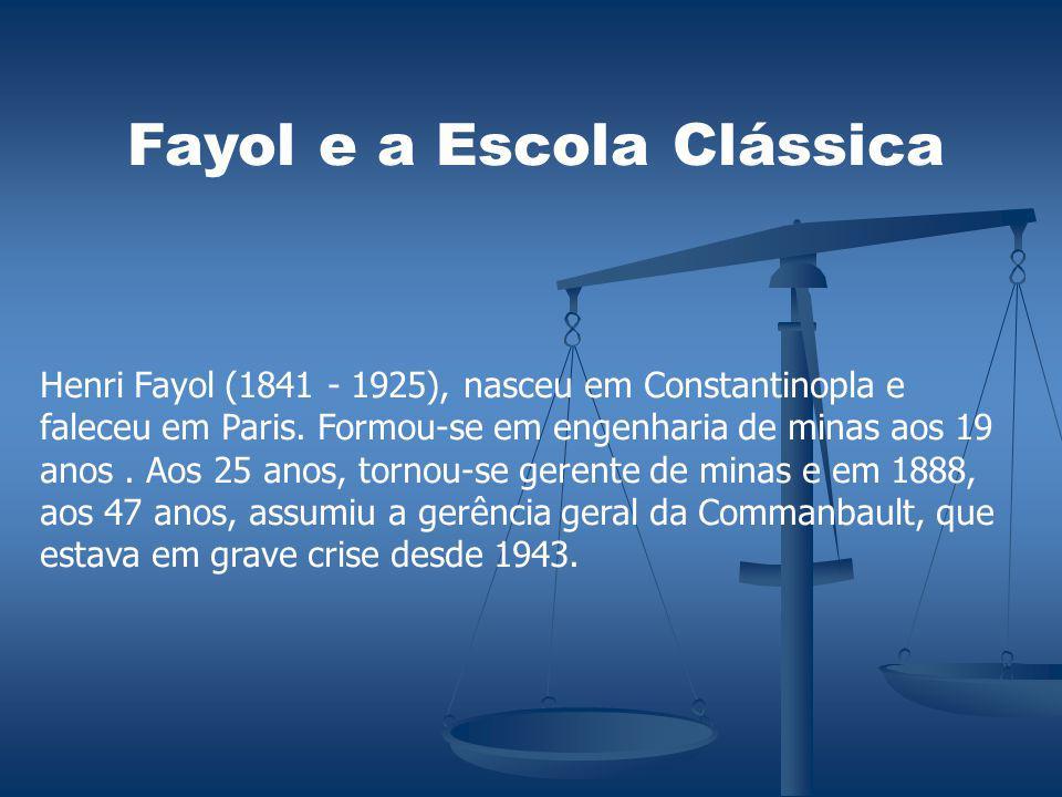 Fayol e a Escola Clássica Henri Fayol (1841 - 1925), nasceu em Constantinopla e faleceu em Paris. Formou-se em engenharia de minas aos 19 anos. Aos 25