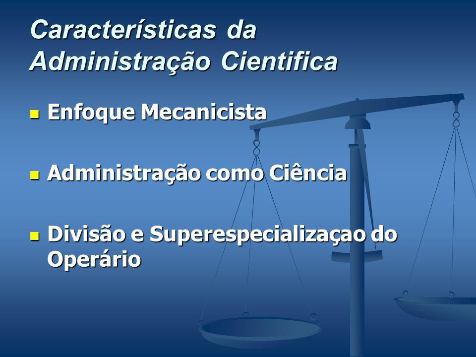 Características da Administração Cientifica Enfoque Mecanicista Enfoque Mecanicista Administração como Ciência Administração como Ciência Divisão e Superespecializaçao do Operário Divisão e Superespecializaçao do Operário