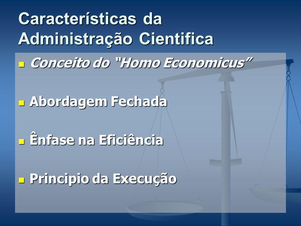 Características da Administração Cientifica Conceito do Homo Economicus Conceito do Homo Economicus Abordagem Fechada Abordagem Fechada Ênfase na Eficiência Ênfase na Eficiência Principio da Execução Principio da Execução