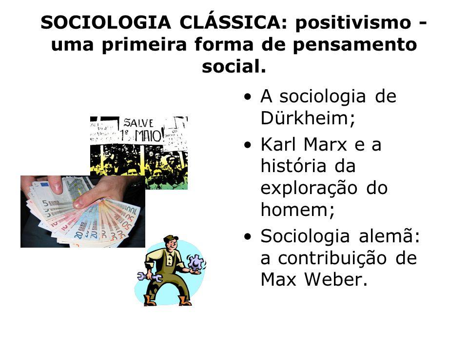 SOCIOLOGIA CLÁSSICA: positivismo - uma primeira forma de pensamento social. A sociologia de Dürkheim; Karl Marx e a história da exploração do homem; S